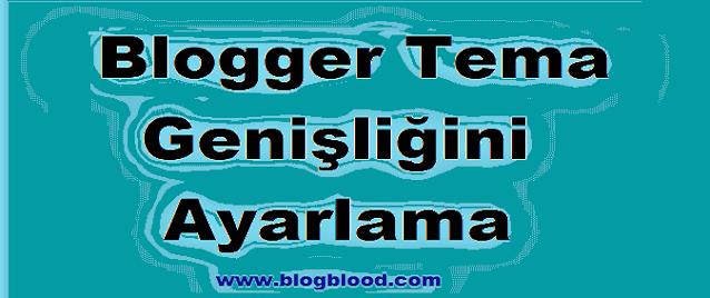 Blogger Tema Genişlik Ayarı Nasıl Yapılır?